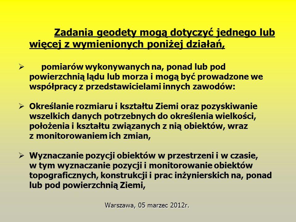 Warszawa, 05 marzec 2012r. Zadania geodety mogą dotyczyć jednego lub więcej z wymienionych poniżej działań,  pomiarów wykonywanych na, ponad lub pod