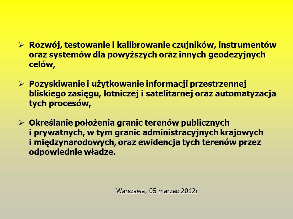 Warszawa, 05 marzec 2012r  Rozwój, testowanie i kalibrowanie czujników, instrumentów oraz systemów dla powyższych oraz innych geodezyjnych celów,  Pozyskiwanie i użytkowanie informacji przestrzennej bliskiego zasięgu, lotniczej i satelitarnej oraz automatyzacja tych procesów,  Określanie położenia granic terenów publicznych i prywatnych, w tym granic administracyjnych krajowych i międzynarodowych, oraz ewidencja tych terenów przez odpowiednie władze.