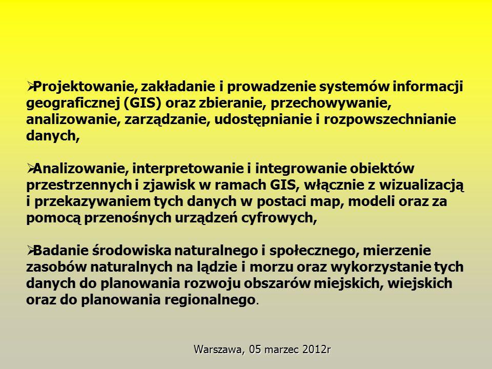 Warszawa, 05 marzec 2012r  Projektowanie, zakładanie i prowadzenie systemów informacji geograficznej (GIS) oraz zbieranie, przechowywanie, analizowanie, zarządzanie, udostępnianie i rozpowszechnianie danych,  Analizowanie, interpretowanie i integrowanie obiektów przestrzennych i zjawisk w ramach GIS, włącznie z wizualizacją i przekazywaniem tych danych w postaci map, modeli oraz za pomocą przenośnych urządzeń cyfrowych,  Badanie środowiska naturalnego i społecznego, mierzenie zasobów naturalnych na lądzie i morzu oraz wykorzystanie tych danych do planowania rozwoju obszarów miejskich, wiejskich oraz do planowania regionalnego.