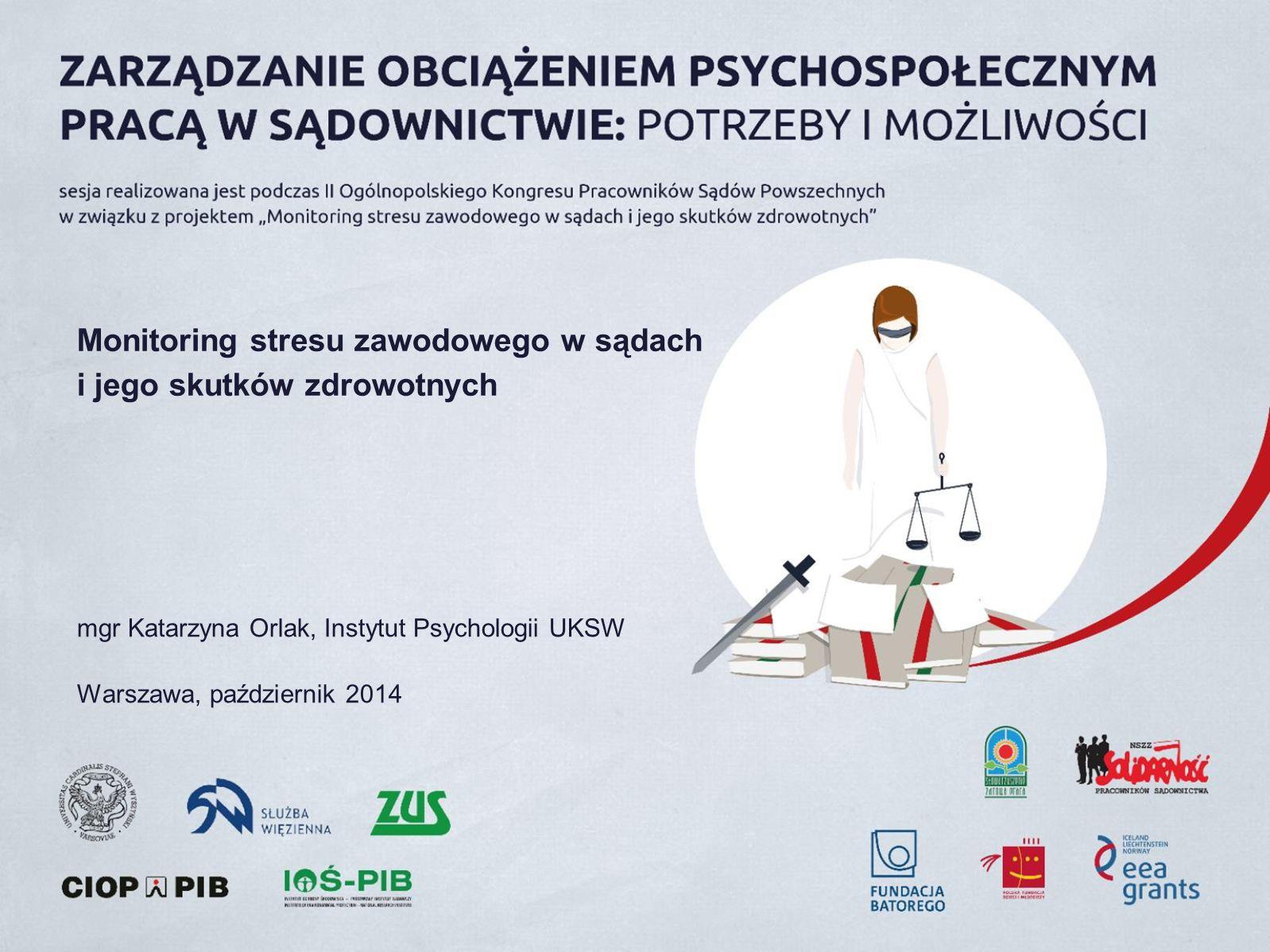 Monitoring stresu zawodowego w sądach i jego skutków zdrowotnych mgr Katarzyna Orlak, Instytut Psychologii UKSW Warszawa, październik 2014