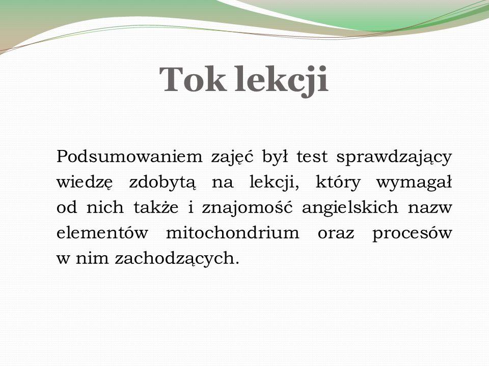 Podsumowaniem zajęć był test sprawdzający wiedzę zdobytą na lekcji, który wymagał od nich także i znajomość angielskich nazw elementów mitochondrium oraz procesów w nim zachodzących.