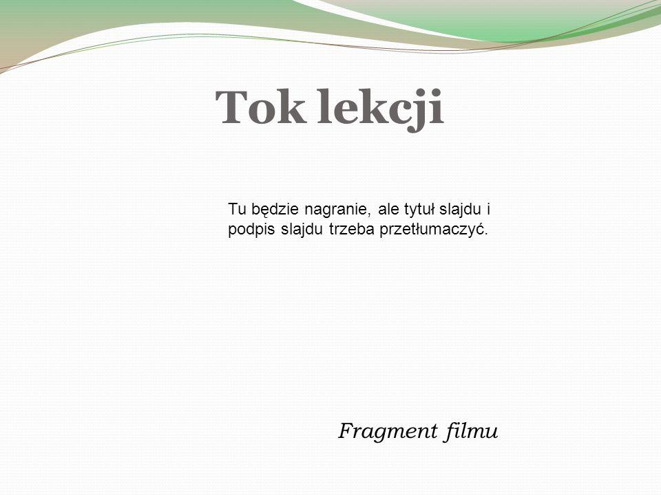 Tok lekcji Fragment filmu Tu będzie nagranie, ale tytuł slajdu i podpis slajdu trzeba przetłumaczyć.
