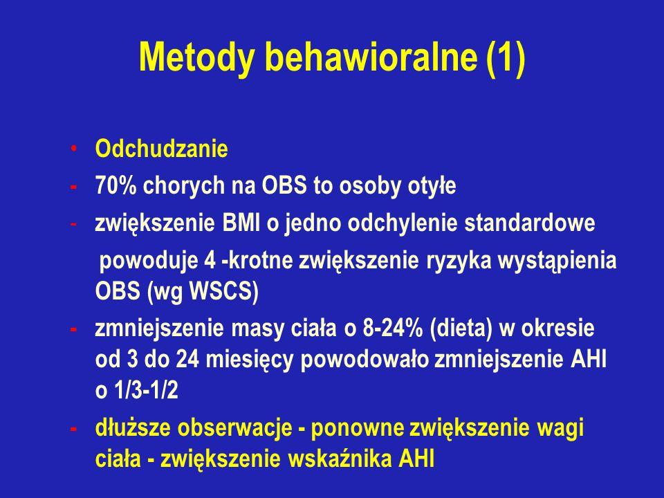 Metody behawioralne (1) Odchudzanie - 70% chorych na OBS to osoby otyłe - zwiększenie BMI o jedno odchylenie standardowe powoduje 4 -krotne zwiększenie ryzyka wystąpienia OBS (wg WSCS) - zmniejszenie masy ciała o 8-24% (dieta) w okresie od 3 do 24 miesięcy powodowało zmniejszenie AHI o 1/3-1/2 - dłuższe obserwacje - ponowne zwiększenie wagi ciała - zwiększenie wskaźnika AHI