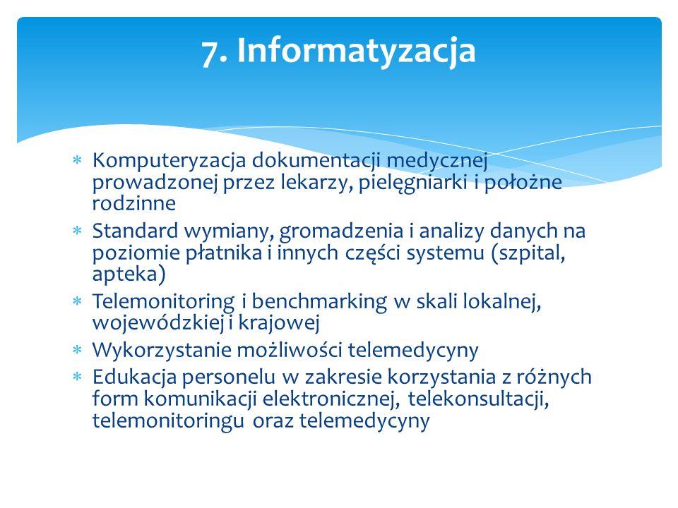  Komputeryzacja dokumentacji medycznej prowadzonej przez lekarzy, pielęgniarki i położne rodzinne  Standard wymiany, gromadzenia i analizy danych na poziomie płatnika i innych części systemu (szpital, apteka)  Telemonitoring i benchmarking w skali lokalnej, wojewódzkiej i krajowej  Wykorzystanie możliwości telemedycyny  Edukacja personelu w zakresie korzystania z różnych form komunikacji elektronicznej, telekonsultacji, telemonitoringu oraz telemedycyny 7.