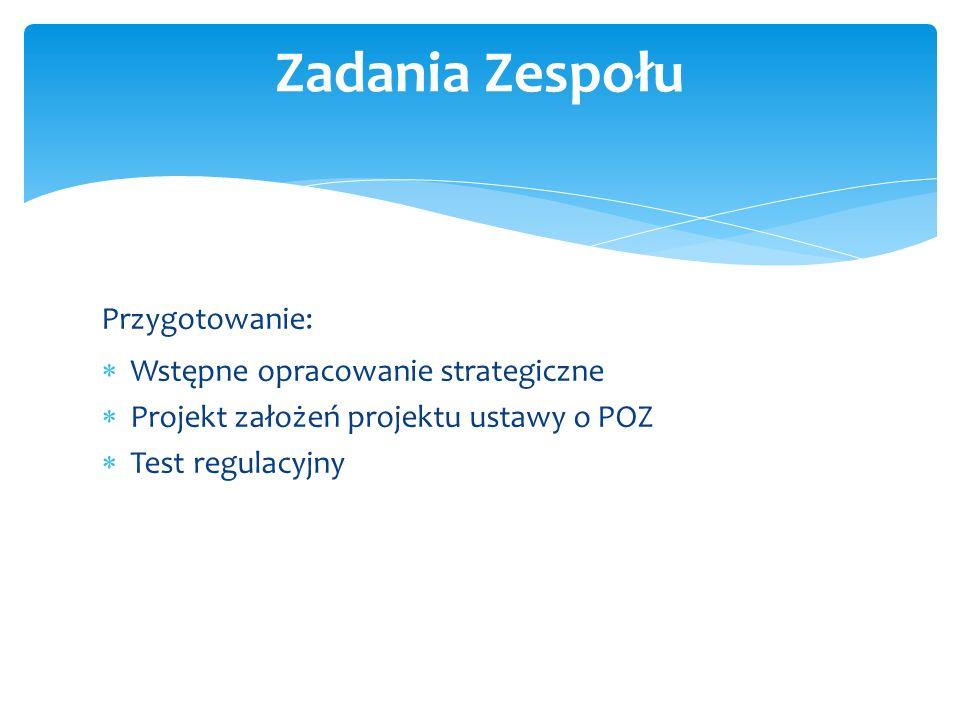 Zadania Zespołu Przygotowanie:  Wstępne opracowanie strategiczne  Projekt założeń projektu ustawy o POZ  Test regulacyjny