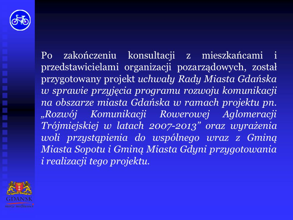 Po zakończeniu konsultacji z mieszkańcami i przedstawicielami organizacji pozarządowych, został przygotowany projekt uchwały Rady Miasta Gdańska w sprawie przyjęcia programu rozwoju komunikacji na obszarze miasta Gdańska w ramach projektu pn.