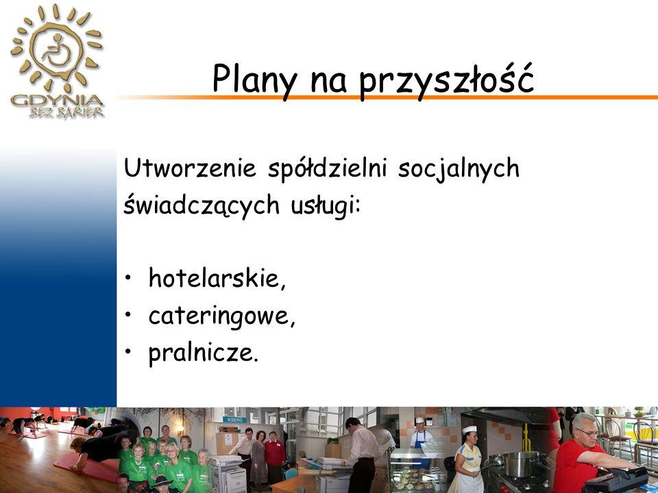 Plany na przyszłość Utworzenie spółdzielni socjalnych świadczących usługi: hotelarskie, cateringowe, pralnicze.