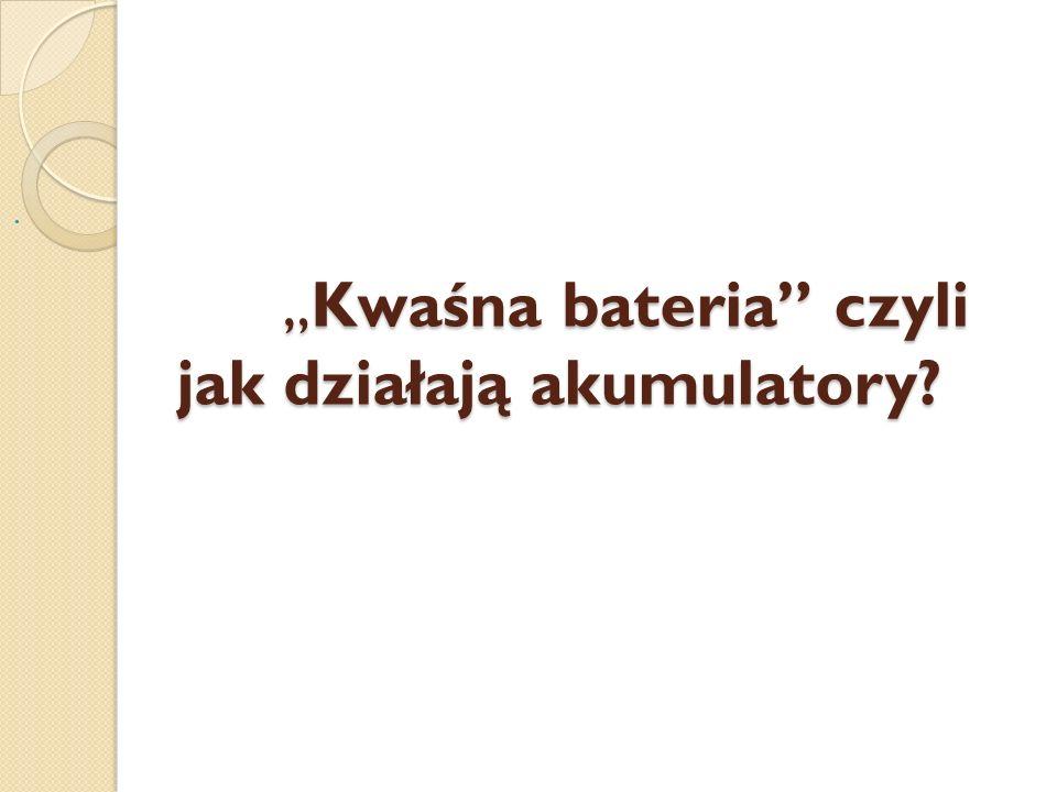 """"""" Kwaśna bateria czyli jak działają akumulatory"""