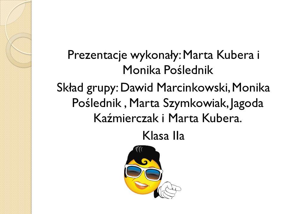 Prezentacje wykonały: Marta Kubera i Monika Poślednik Skład grupy: Dawid Marcinkowski, Monika Poślednik, Marta Szymkowiak, Jagoda Kaźmierczak i Marta Kubera.