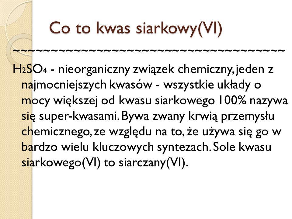 Co to kwas siarkowy(VI) ~~~~~~~~~~~~~~~~~~~~~~~~~~~~~~~~~~~~ H 2 SO 4 - nieorganiczny związek chemiczny, jeden z najmocniejszych kwasów - wszystkie uk