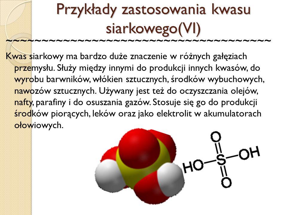 Przykłady zastosowania kwasu siarkowego(VI) ~~~~~~~~~~~~~~~~~~~~~~~~~~~~~~~~~~~~~ Kwas siarkowy ma bardzo duże znaczenie w różnych gałęziach przemysłu