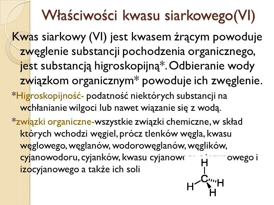 Właściwości kwasu siarkowego(VI) Kwas siarkowy (VI) jest kwasem żrącym powoduje zwęglenie substancji pochodzenia organicznego, jest substancją higroskopijną*.