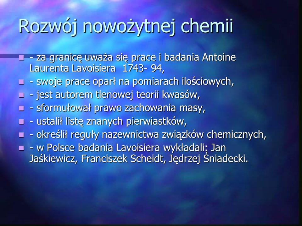 Rozwój chemii jako nauki- XVIII - podwaliny chemii jako nauki dały prace Roberta Boyle`a, w książce The Septical Chmist poddał krytyce prace alchemików, - podwaliny chemii jako nauki dały prace Roberta Boyle`a, w książce The Septical Chmist poddał krytyce prace alchemików, - udoskonalił metody otrzymywania fosforu, wprowadził wskaźniki kwasowo-zasadowe, - udoskonalił metody otrzymywania fosforu, wprowadził wskaźniki kwasowo-zasadowe, - pozostali przedstwiciele: Henry Canvendish, Georg Ernest Stahl, Joseph Priestley, Karl Scheele-(otrzymał tlen, chlor, chlorowodór, arsenowodór, określił skład powietrza atmosferycznego).