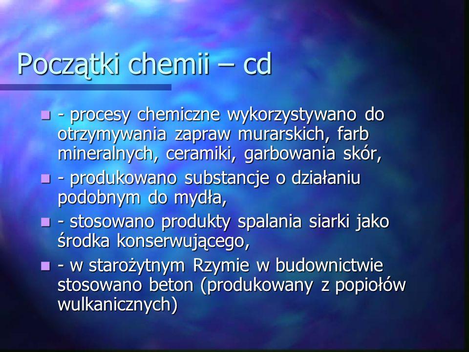 Początki chemii – cd - procesy chemiczne wykorzystywano do otrzymywania zapraw murarskich, farb mineralnych, ceramiki, garbowania skór, - procesy chemiczne wykorzystywano do otrzymywania zapraw murarskich, farb mineralnych, ceramiki, garbowania skór, - produkowano substancje o działaniu podobnym do mydła, - produkowano substancje o działaniu podobnym do mydła, - stosowano produkty spalania siarki jako środka konserwującego, - stosowano produkty spalania siarki jako środka konserwującego, - w starożytnym Rzymie w budownictwie stosowano beton (produkowany z popiołów wulkanicznych) - w starożytnym Rzymie w budownictwie stosowano beton (produkowany z popiołów wulkanicznych)