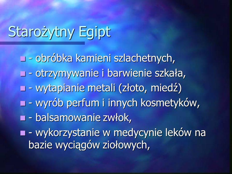 Starożytny Egipt - obróbka kamieni szlachetnych, - obróbka kamieni szlachetnych, - otrzymywanie i barwienie szkała, - otrzymywanie i barwienie szkała, - wytapianie metali (złoto, miedź) - wytapianie metali (złoto, miedź) - wyrób perfum i innych kosmetyków, - wyrób perfum i innych kosmetyków, - balsamowanie zwłok, - balsamowanie zwłok, - wykorzystanie w medycynie leków na bazie wyciągów ziołowych, - wykorzystanie w medycynie leków na bazie wyciągów ziołowych,
