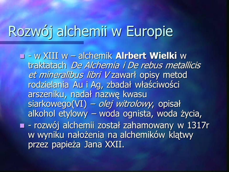 Rozwój alchemii w Europie - w XIII w – alchemik Alrbert Wielki w traktatach De Alchemia i De rebus metallicis et mineralibus libri V zawarł opisy metod rodzielania Au i Ag, zbadał właściwości arszeniku, nadał nazwę kwasu siarkowego(VI) – olej witrolowy, opisał alkohol etylowy – woda ognista, woda życia, - w XIII w – alchemik Alrbert Wielki w traktatach De Alchemia i De rebus metallicis et mineralibus libri V zawarł opisy metod rodzielania Au i Ag, zbadał właściwości arszeniku, nadał nazwę kwasu siarkowego(VI) – olej witrolowy, opisał alkohol etylowy – woda ognista, woda życia, - rozwój alchemii został zahamowany w 1317r w wyniku nałożenia na alchemików klątwy przez papieża Jana XXII.