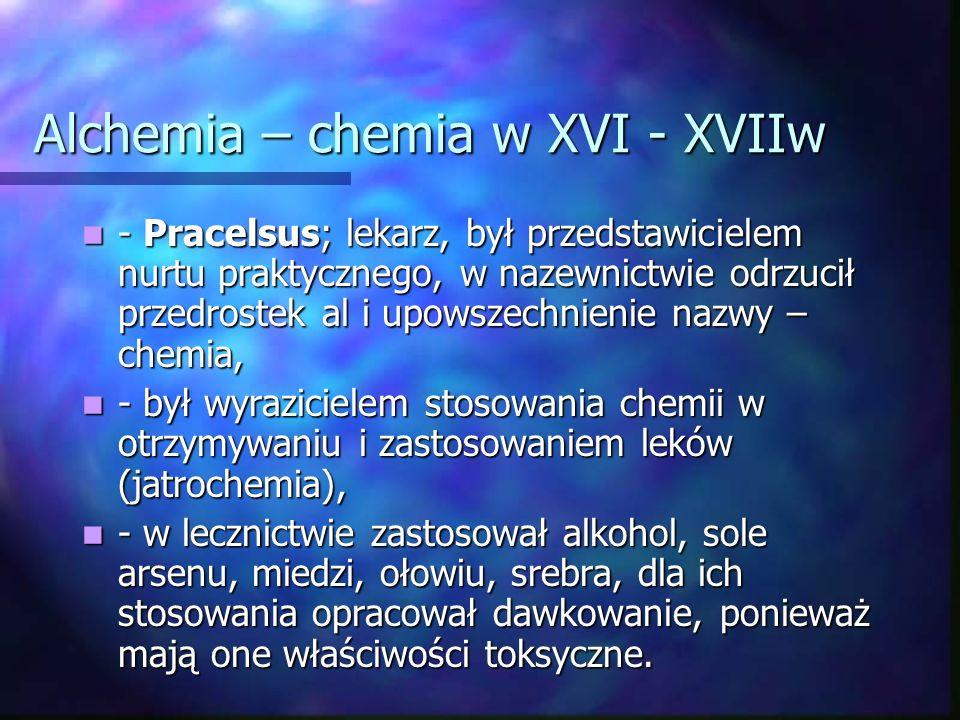 Alchemia – chemia w XVI - XVIIw - Pracelsus; lekarz, był przedstawicielem nurtu praktycznego, w nazewnictwie odrzucił przedrostek al i upowszechnienie nazwy – chemia, - Pracelsus; lekarz, był przedstawicielem nurtu praktycznego, w nazewnictwie odrzucił przedrostek al i upowszechnienie nazwy – chemia, - był wyrazicielem stosowania chemii w otrzymywaniu i zastosowaniem leków (jatrochemia), - był wyrazicielem stosowania chemii w otrzymywaniu i zastosowaniem leków (jatrochemia), - w lecznictwie zastosował alkohol, sole arsenu, miedzi, ołowiu, srebra, dla ich stosowania opracował dawkowanie, ponieważ mają one właściwości toksyczne.
