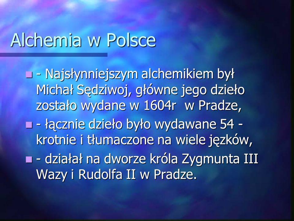 Alchemia w Polsce - Najsłynniejszym alchemikiem był Michał Sędziwoj, główne jego dzieło zostało wydane w 1604r w Pradze, - Najsłynniejszym alchemikiem był Michał Sędziwoj, główne jego dzieło zostało wydane w 1604r w Pradze, - łącznie dzieło było wydawane 54 - krotnie i tłumaczone na wiele jęzków, - łącznie dzieło było wydawane 54 - krotnie i tłumaczone na wiele jęzków, - działał na dworze króla Zygmunta III Wazy i Rudolfa II w Pradze.