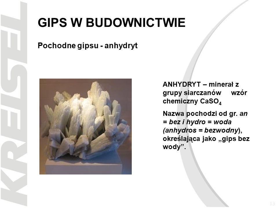 13 GIPS W BUDOWNICTWIE Pochodne gipsu - anhydryt ANHYDRYT – minerał z grupy siarczanów wzór chemiczny CaSO 4 Nazwa pochodzi od gr.