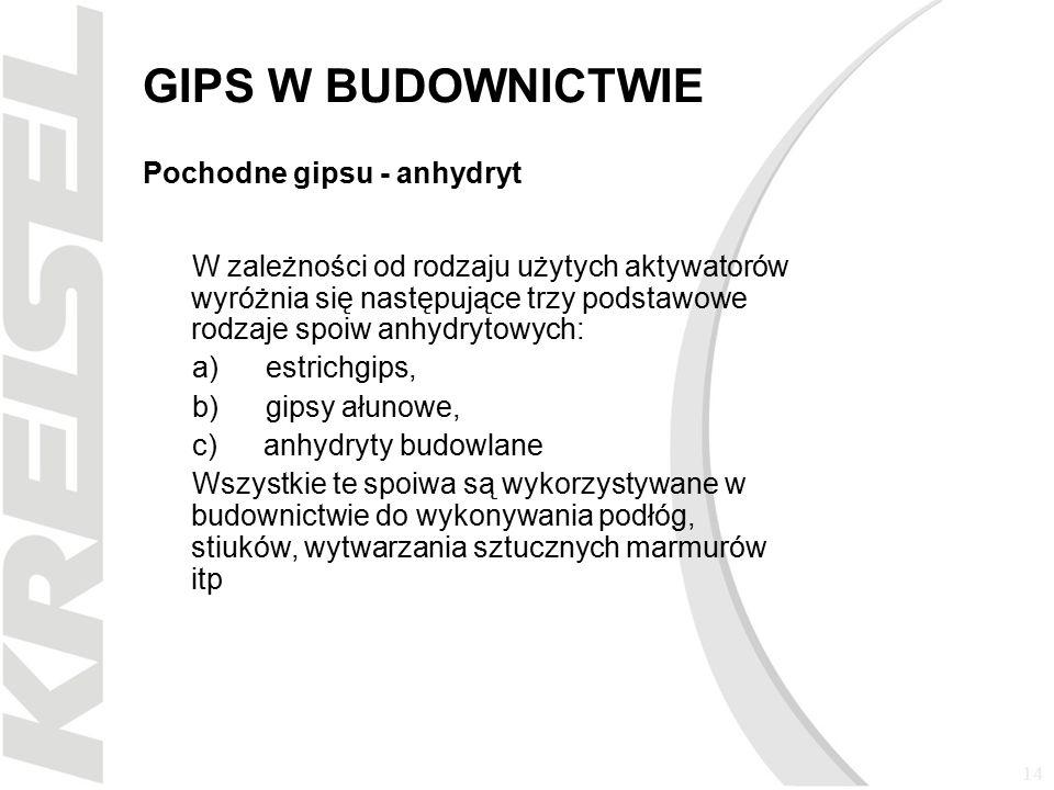 14 GIPS W BUDOWNICTWIE Pochodne gipsu - anhydryt W zależności od rodzaju użytych aktywatorów wyróżnia się następujące trzy podstawowe rodzaje spoiw anhydrytowych: a) estrichgips, b) gipsy ałunowe, c) anhydryty budowlane Wszystkie te spoiwa są wykorzystywane w budownictwie do wykonywania podłóg, stiuków, wytwarzania sztucznych marmurów itp