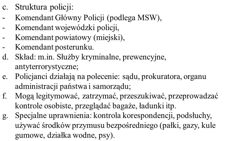 c.Struktura policji: - Komendant Główny Policji (podlega MSW), -Komendant wojewódzki policji, -Komendant powiatowy (miejski), -Komendant posterunku. d