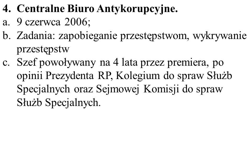 4.Centralne Biuro Antykorupcyjne. a.9 czerwca 2006; b.Zadania: zapobieganie przestępstwom, wykrywanie przestępstw c.Szef powoływany na 4 lata przez pr