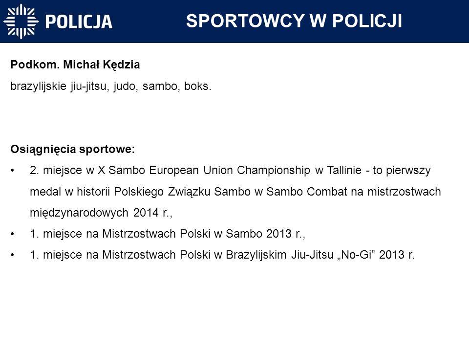 Podkom. Michał Kędzia brazylijskie jiu-jitsu, judo, sambo, boks. Osiągnięcia sportowe: 2. miejsce w X Sambo European Union Championship w Tallinie -