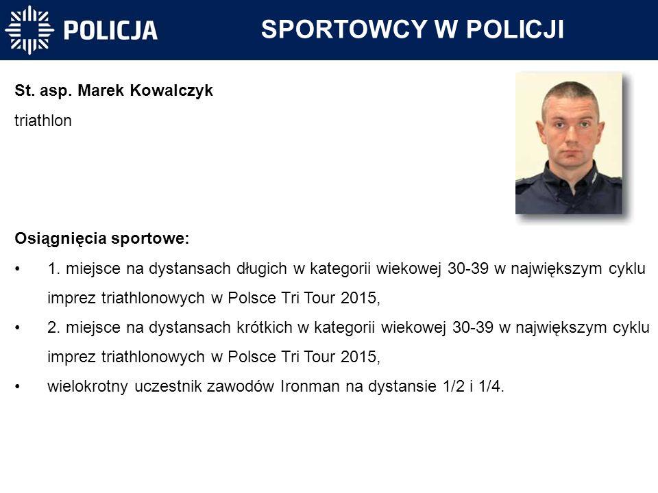 SPORTOWCY W POLICJI St. asp. Marek Kowalczyk triathlon Osiągnięcia sportowe: 1. miejsce na dystansach długich w kategorii wiekowej 30-39 w największym