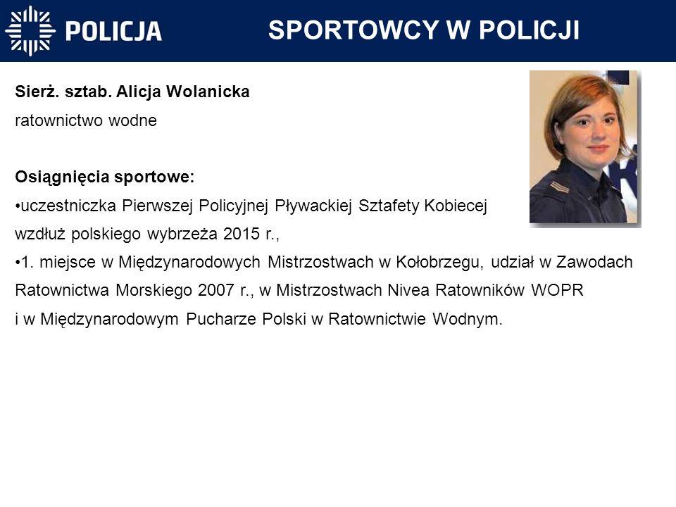 SPORTOWCY W POLICJI Sierż. sztab. Alicja Wolanicka ratownictwo wodne Osiągnięcia sportowe: uczestniczka Pierwszej Policyjnej Pływackiej Sztafety Kobie