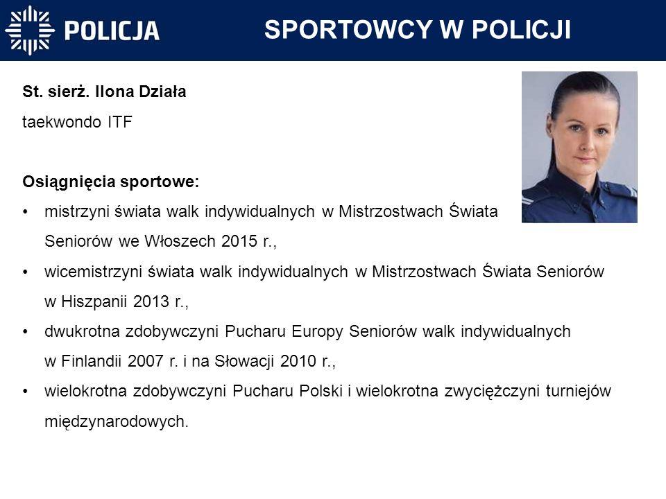 SPORTOWCY W POLICJI St. sierż. Ilona Działa taekwondo ITF Osiągnięcia sportowe: mistrzyni świata walk indywidualnych w Mistrzostwach Świata Seniorów w