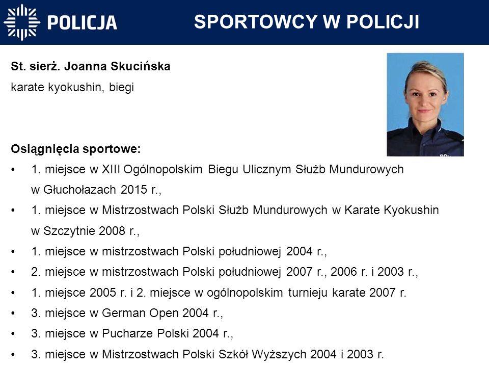 SPORTOWCY W POLICJI St. sierż. Joanna Skucińska karate kyokushin, biegi Osiągnięcia sportowe: 1. miejsce w XIII Ogólnopolskim Biegu Ulicznym Służb Mun