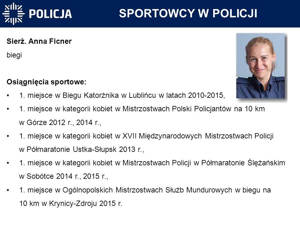 SPORTOWCY W POLICJI Sierż. Anna Ficner biegi Osiągnięcia sportowe: 1. miejsce w Biegu Katorżnika w Lublińcu w latach 2010-2015, 1. miejsce w kategorii