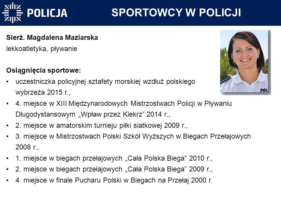 SPORTOWCY W POLICJI Sierż. Magdalena Maziarska lekkoatletyka, pływanie Osiągnięcia sportowe: uczestniczka policyjnej sztafety morskiej wzdłuż polskieg