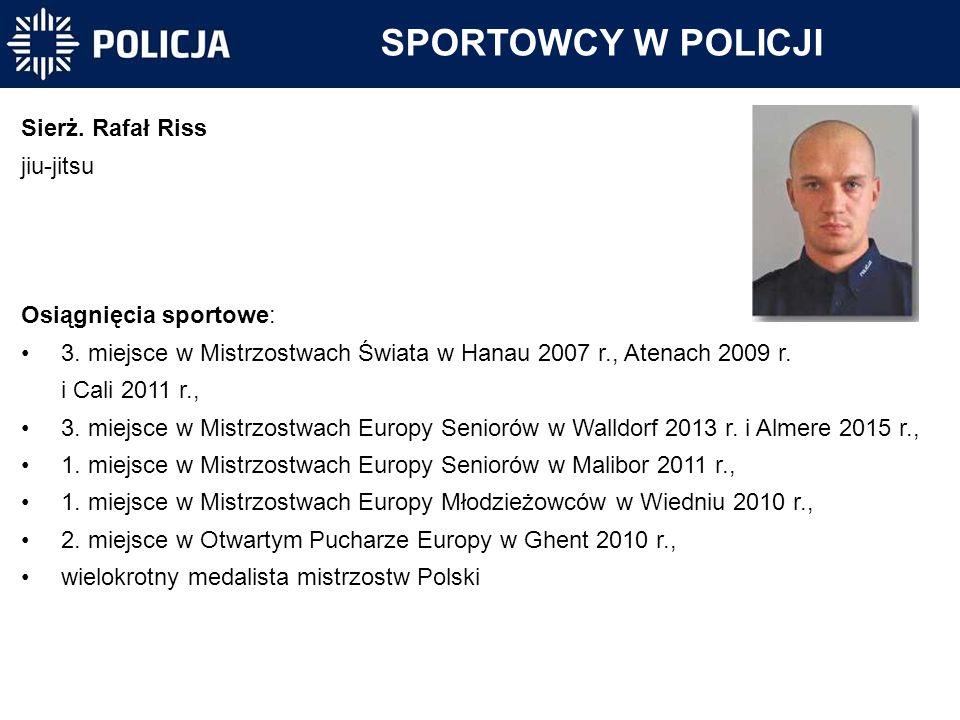 SPORTOWCY W POLICJI Sierż. Rafał Riss jiu-jitsu Osiągnięcia sportowe: 3. miejsce w Mistrzostwach Świata w Hanau 2007 r., Atenach 2009 r. i Cali 2011 r