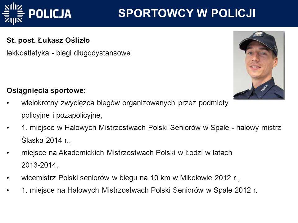 SPORTOWCY W POLICJI St. post. Łukasz Oślizło lekkoatletyka - biegi długodystansowe Osiągnięcia sportowe: wielokrotny zwycięzca biegów organizowanych p