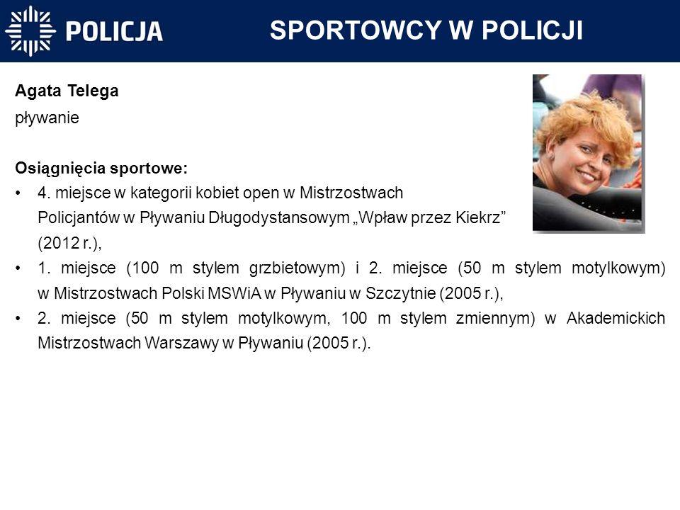 SPORTOWCY W POLICJI Agata Telega pływanie Osiągnięcia sportowe: 4. miejsce w kategorii kobiet open w Mistrzostwach Policjantów w Pływaniu Długodystans