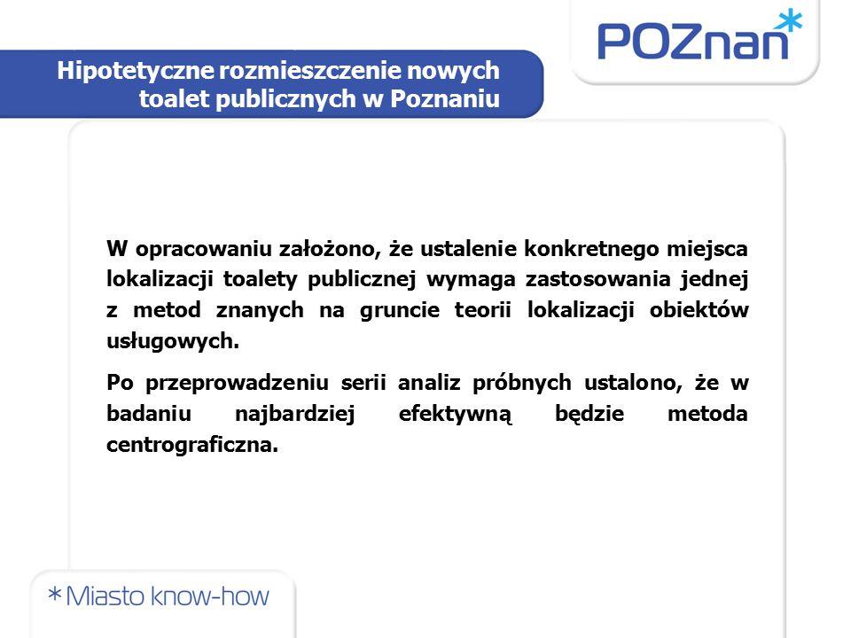 Hipotetyczne rozmieszczenie nowych toalet publicznych w Poznaniu W opracowaniu założono, że ustalenie konkretnego miejsca lokalizacji toalety publiczn