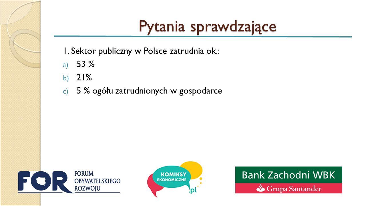 Pytania sprawdzające 1. Sektor publiczny w Polsce zatrudnia ok.: a) 53 % b) 21% c) 5 % ogółu zatrudnionych w gospodarce