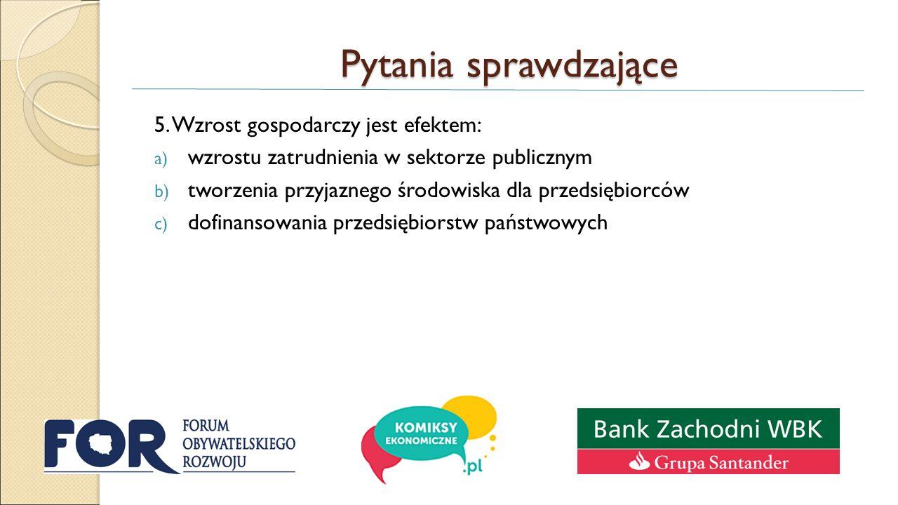 Pytania sprawdzające 5. Wzrost gospodarczy jest efektem: a) wzrostu zatrudnienia w sektorze publicznym b) tworzenia przyjaznego środowiska dla przedsi