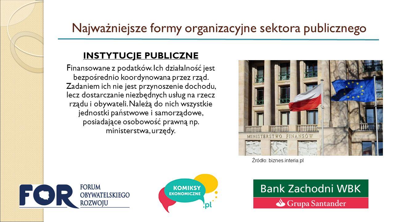 Najważniejsze formy organizacyjne sektora publicznego INSTYTUCJE PUBLICZNE F inansowane z podatków. Ich działalność jest bezpośrednio koordynowana prz