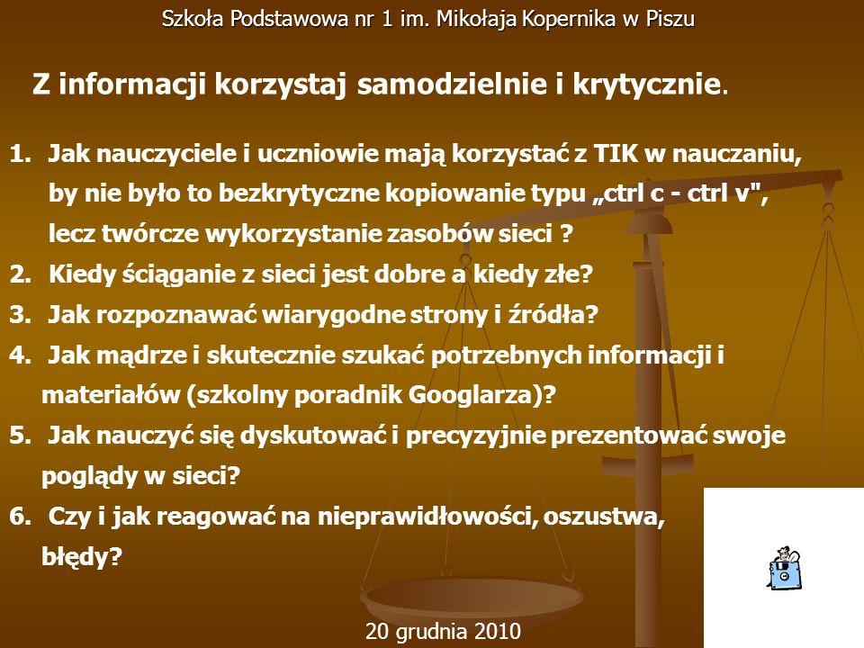 20 grudnia 2010 Szkoła Podstawowa nr 1 im. Mikołaja Kopernika w Piszu 1. Jak nauczyciele i uczniowie mają korzystać z TIK w nauczaniu, by nie było to
