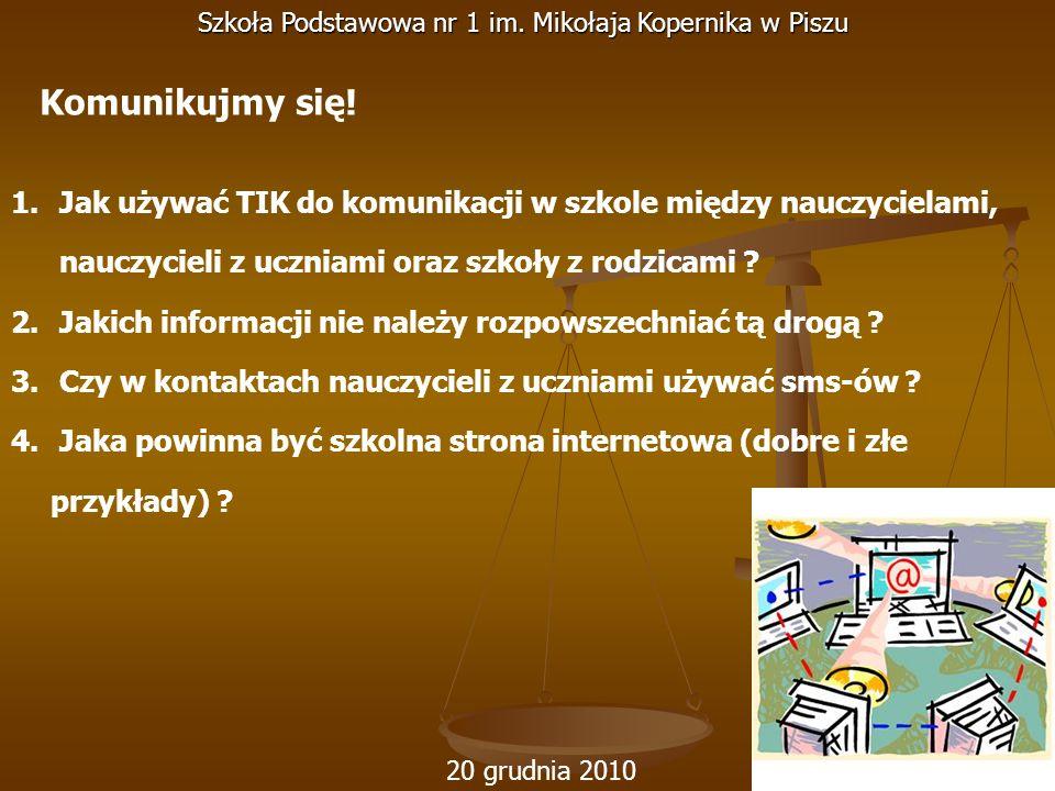 20 grudnia 2010 Szkoła Podstawowa nr 1 im. Mikołaja Kopernika w Piszu 1. Jak używać TIK do komunikacji w szkole między nauczycielami, nauczycieli z uc