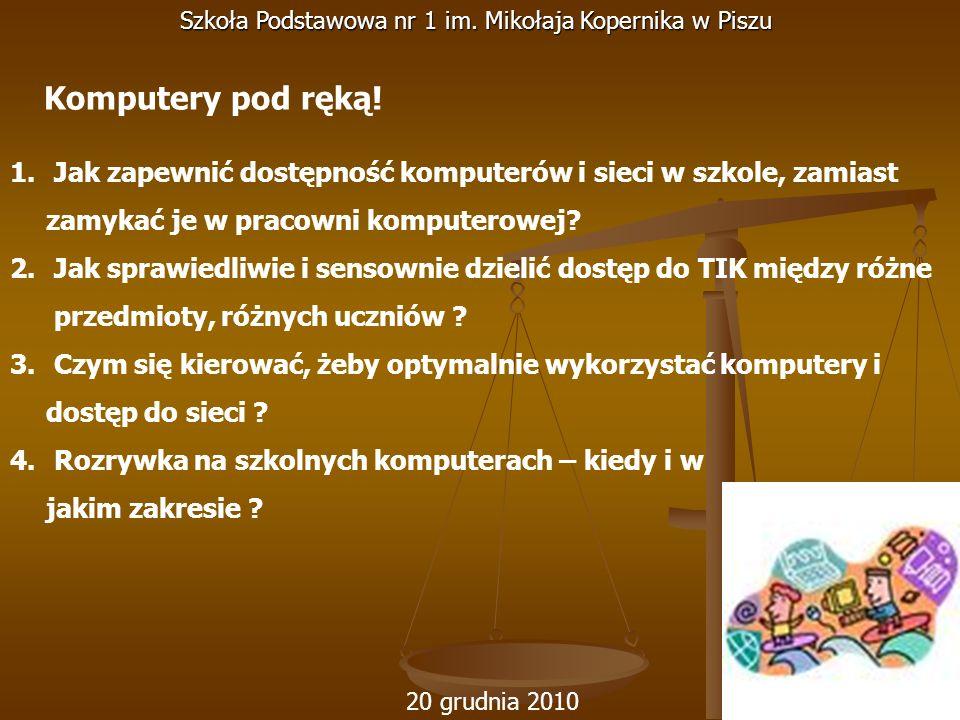 20 grudnia 2010 Szkoła Podstawowa nr 1 im. Mikołaja Kopernika w Piszu 1. Jak zapewnić dostępność komputerów i sieci w szkole, zamiast zamykać je w pra