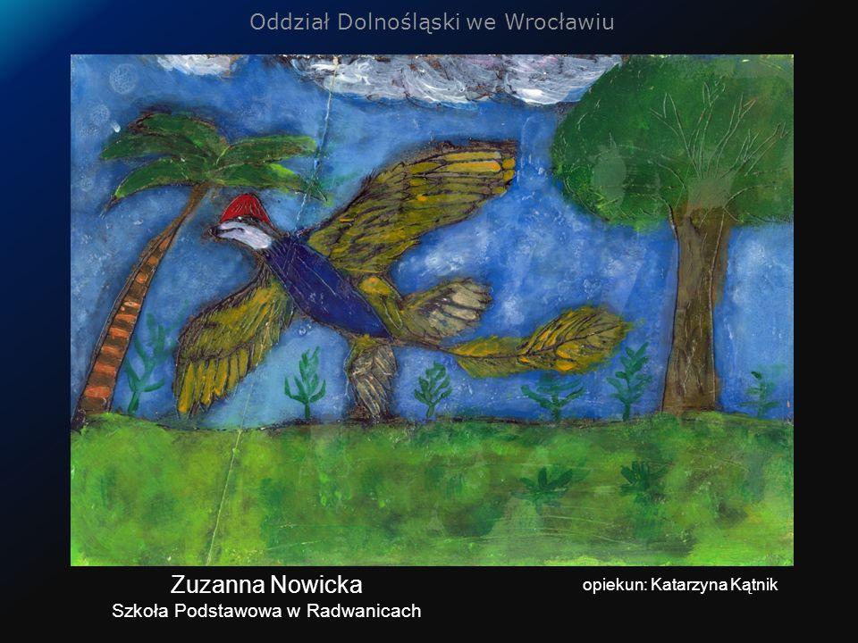Oddział Dolnośląski we Wrocławiu opiekun: Katarzyna Kątnik Zuzanna Nowicka Szkoła Podstawowa w Radwanicach