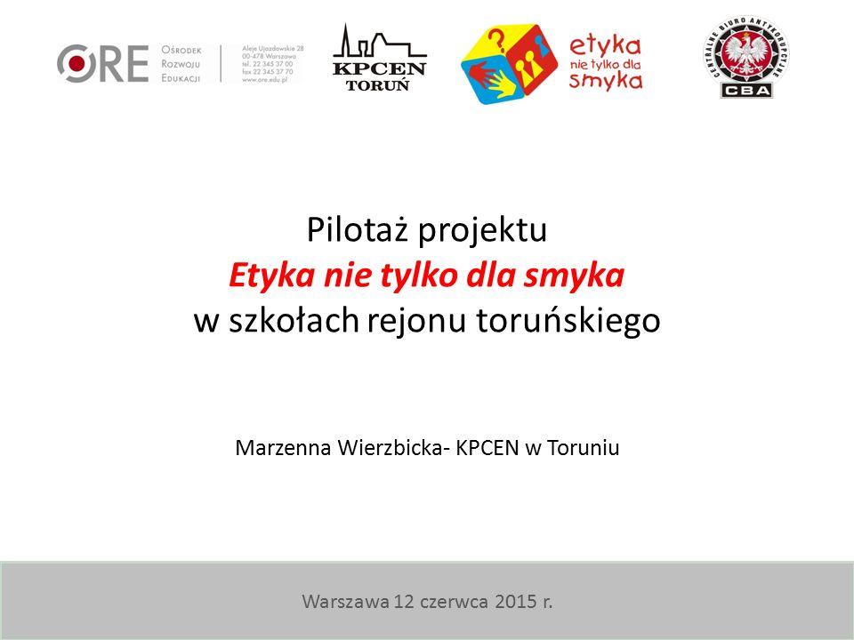 Warszawa 12 czerwca 2015 r. Pilotaż projektu Etyka nie tylko dla smyka w szkołach rejonu toruńskiego Marzenna Wierzbicka- KPCEN w Toruniu