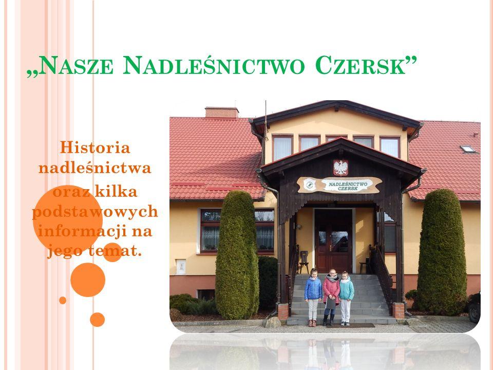 """""""N ASZE N ADLEŚNICTWO C ZERSK Historia nadleśnictwa oraz kilka podstawowych informacji na jego temat."""