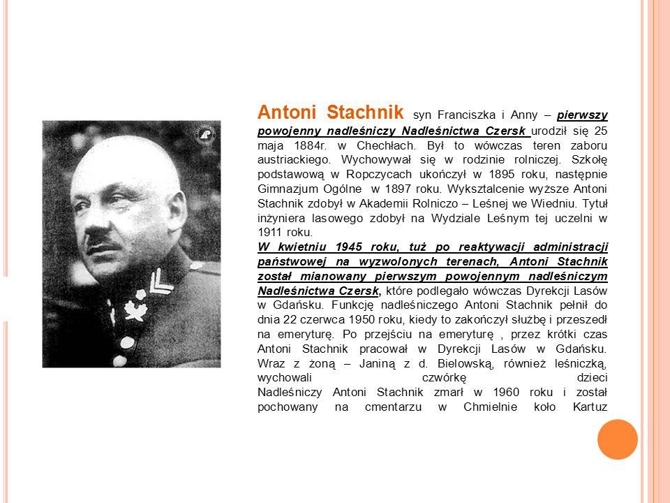 Antoni Stachnik syn Franciszka i Anny – pierwszy powojenny nadleśniczy Nadleśnictwa Czersk urodził się 25 maja 1884r.