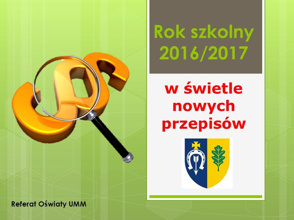 Rok szkolny 2016/2017 w świetle nowych przepisów Referat Oświaty UMM