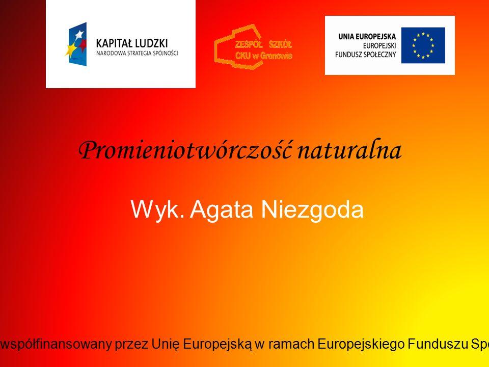Promieniotwórczość naturalna Wyk. Agata Niezgoda Projekt współfinansowany przez Unię Europejską w ramach Europejskiego Funduszu Społecznego