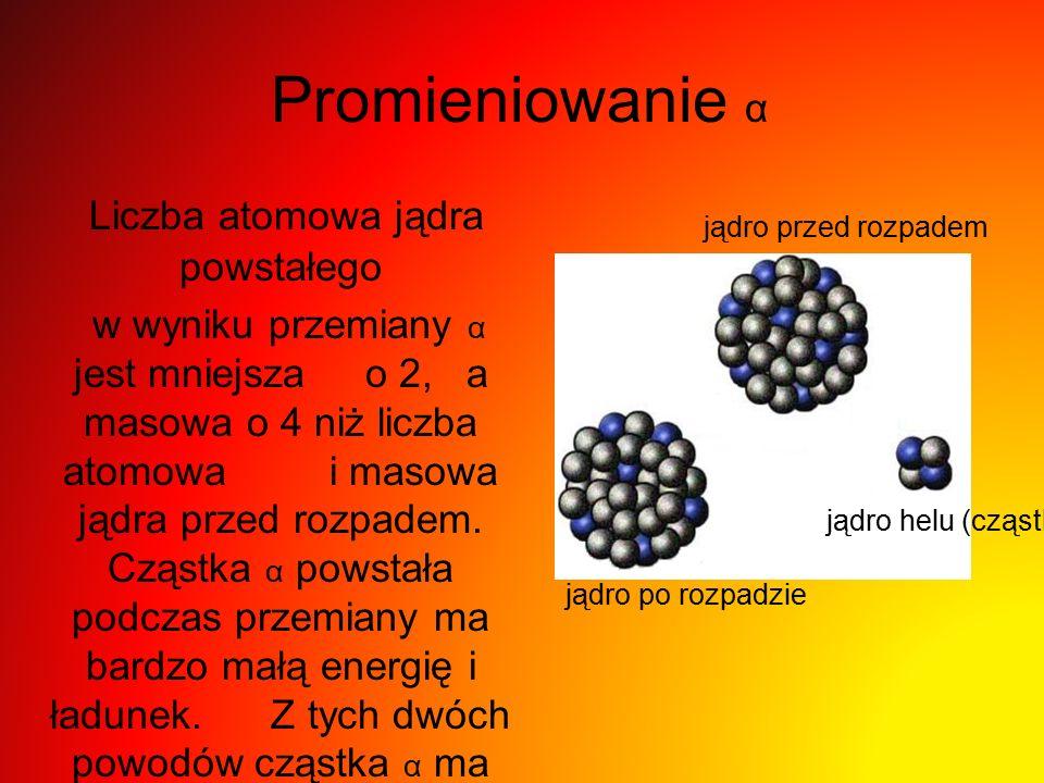 Promieniowanie α Liczba atomowa jądra powstałego w wyniku przemiany α jest mniejsza o 2, a masowa o 4 niż liczba atomowa i masowa jądra przed rozpadem.